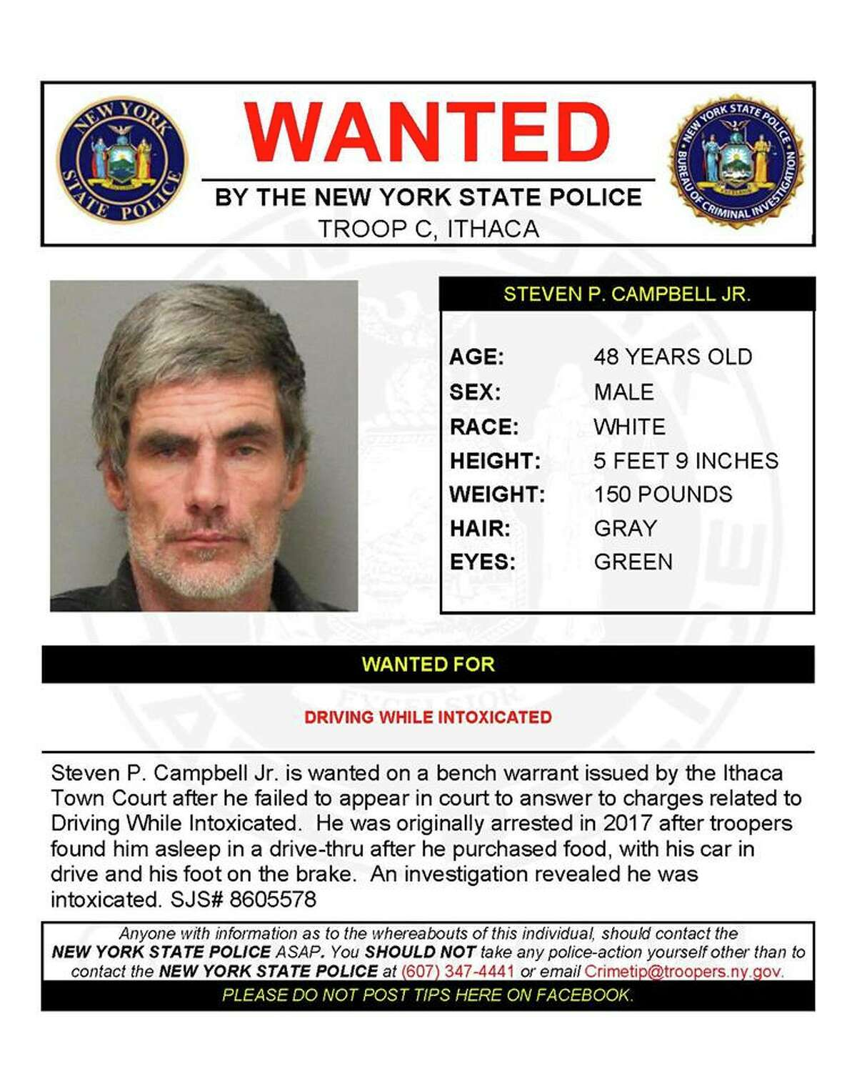Steven P. Campbell Jr., 48, is wanted on a bench warrant issued by the Ithaca Town Court after he failed to appear in court on a charge of driving while intoxicated. He was originally arrested in 2017 after troopers found him asleep in a drive-through, with his car in drive and his foot on the brake, after he bought food.
