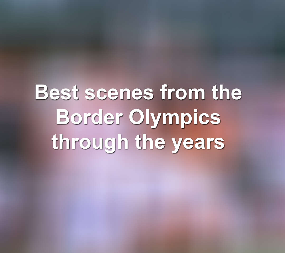 Keep scrolling to see some of the best scenes from Laredo's Border Olympics over the years.