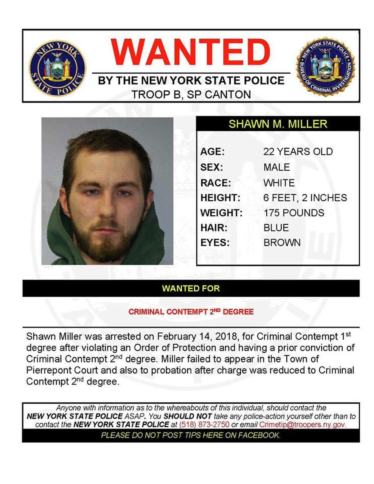 Shawn Miller, 22, was arrested on Feb. 14, 2018, for criminal contempt after violating an order of protection and having a prior conviction of criminal contempt, State Police said. Miller failed to appear in the Town of Pierrepont Court, St. Lawrence County, and also to probation after the charge was reduced.