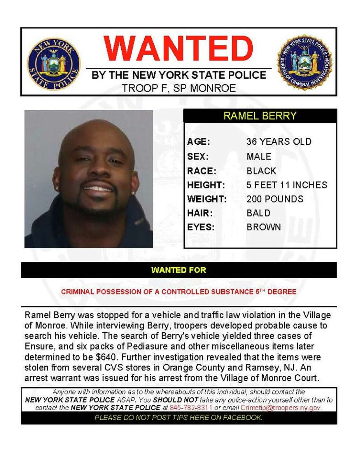 Ramel Berry, 36, was stopped for a vehicle and traffic law violation in the Village of Monroe when troopers developed probable cause to search his vehicle. The search turned up three cases of Ensure, six packs of Pediasure and other miscellaneous items later determined to be worth $640, troopers said. An investigation revealed the items were stolen from several CVS stores in Orange County and Ramsey, N.J. An arrest warrant for criminal possession of a controlled substance was issued from the Village of Monroe Court.