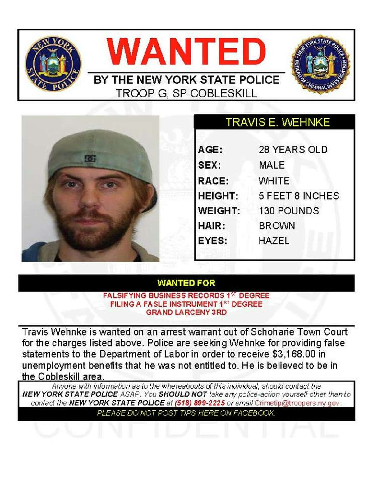 Travis E. Wehnke, 28, is wanted on an arrest warrant out of Schoharie Town Court for falsifying business records, filing a false instrument and grand larceny. Police said Wehnke provided false statements to the Department of Labor to receive $3,168 in unemployment benefits that he was not entitled to. He is believed to be in the Cobleskill area.