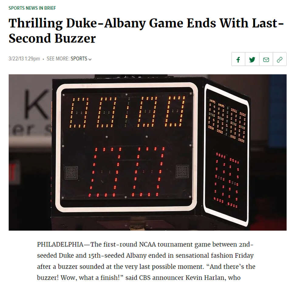 """Story: Thrilling Duke-Albany Game Ends With Last-Second Buzzer Excerpt: """"'And there's the buzzer! Wow, what a finish!' said CBS announcer Kevin Harlan, who noted that the decisive buzzer seemed to go off at the exact moment time expired."""""""