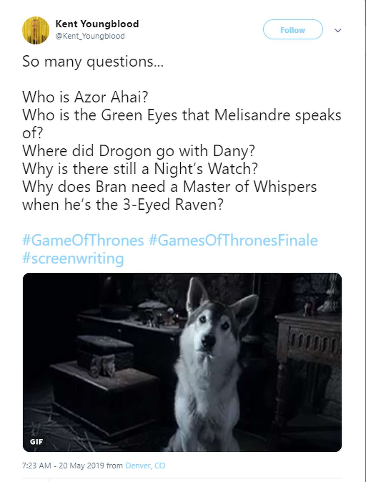 So many questions... Who is Azor Ahai? Who is the Green Eyes that Melisandre speaks of? Where did Drogon go with Dany? Why is there still a Night's Watch? Why does Bran need a Master of Whispers when he's the 3-Eyed Raven? #GameOfThrones #GamesOfThronesFinale #screenwriting Twitter account: @Kent_Youngblood