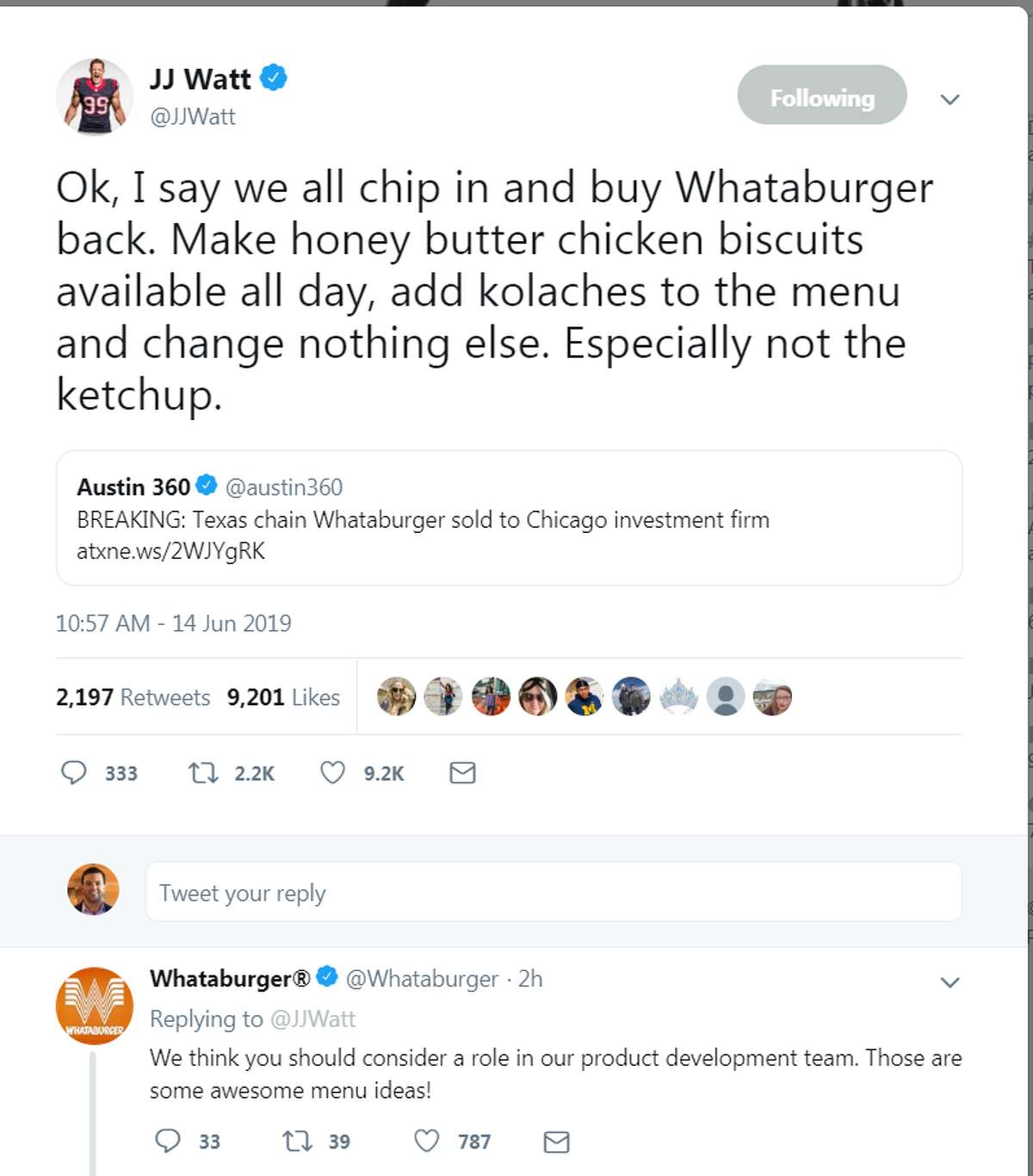 """Houston Texans defensive star J.J. Watt responded to popular Texas chain Whataburger being sold to a business in Chicago. """"Ok, I say we all chip in and buy Whataburger back. Make honey butter chicken biscuits available all day, add kolaches to the menu and change nothing else. Especially not the ketchup."""" >>>Click through to see all of the reactions from around Texas, Houston and the rest of social media to the Whataburger sale."""