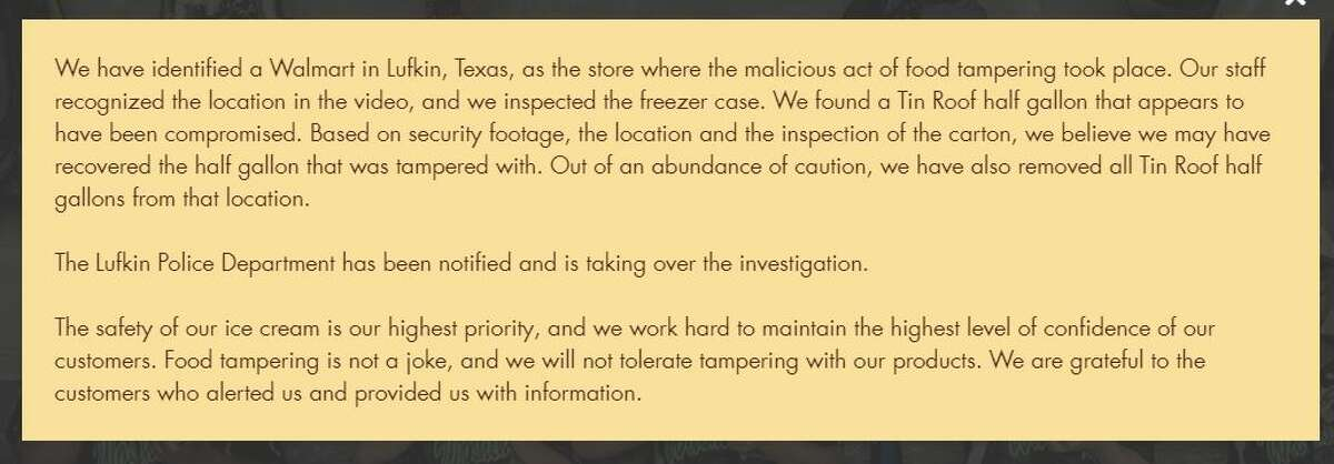 Statement from Blue Bell: We have identified a Walmart in Lufkin, Texas, as the store where the malicious act of food tampering took place. Our staff recognized the location in the video, and we inspected the freezer case. We found a Tin Roof half gallon that appears to have been compromised. Based on security footage, the location and the inspection of the carton, we believe we may have recovered the half gallon that was tampered with. Out of an abundance of caution, we have also removed all Tin Roof half gallons from that location. The Lufkin Police Department has been notified and is taking over the investigation. The safety of our ice cream is our highest priority, and we work hard to maintain the highest level of confidence of our customers. Food tampering is not a joke, and we will not tolerate tampering with our products. We are grateful to the customers who alerted us and provided us with information.