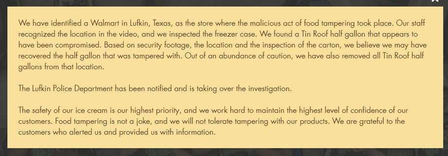 Statement from Blue Bell: We have identified a Walmart in Lufkin, Texas, as the store where the malicious act of food tampering took place. Our staff recognized the location in the video, and we inspected the freezer case. We found a Tin Roof half gallon that appears to have been compromised. Based on security footage, the location and the inspection of the carton, we believe we may have recovered the half gallon that was tampered with. Out of an abundance of caution, we have also removed all Tin Roof half gallons from that location.  The Lufkin Police Department has been notified and is taking over the investigation.  The safety of our ice cream is our highest priority, and we work hard to maintain the highest level of confidence of our customers. Food tampering is not a joke, and we will not tolerate tampering with our products. We are grateful to the customers who alerted us and provided us with information. Photo: Blue Bell Website