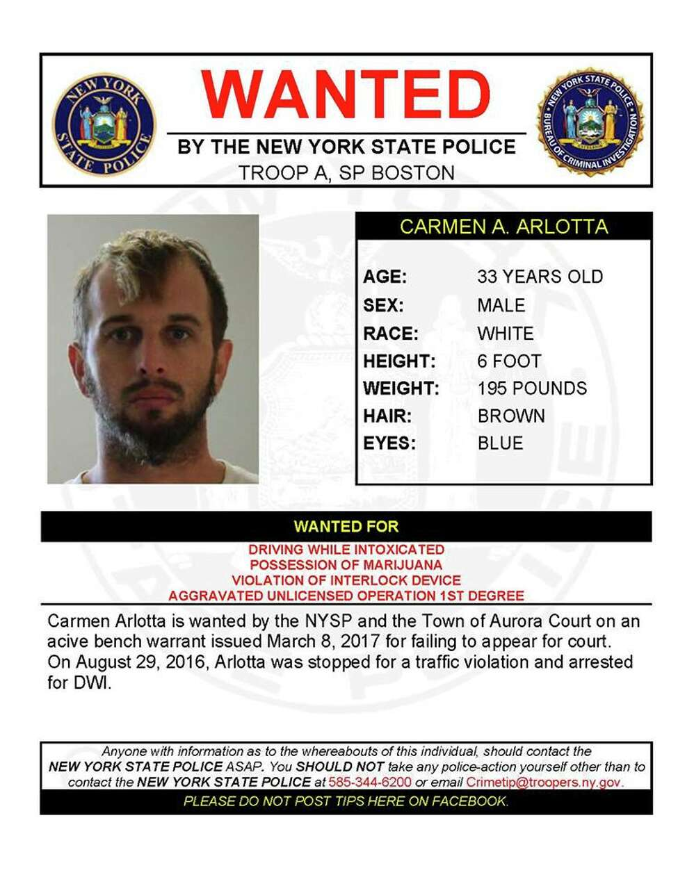 Carmen Arlotta, 33, is wanted by State Police and the Town of Aurora Court in Cayuga County on an active bench warrant issued March 8, 2017, for failing to appear for court. On August 29, 2016, Arlotta was stopped for a traffic violation and arrested for DWI. He is wanted for driving while intoxicated, possession of marijuana, violation of interlock device and aggravated unlicensed operation.