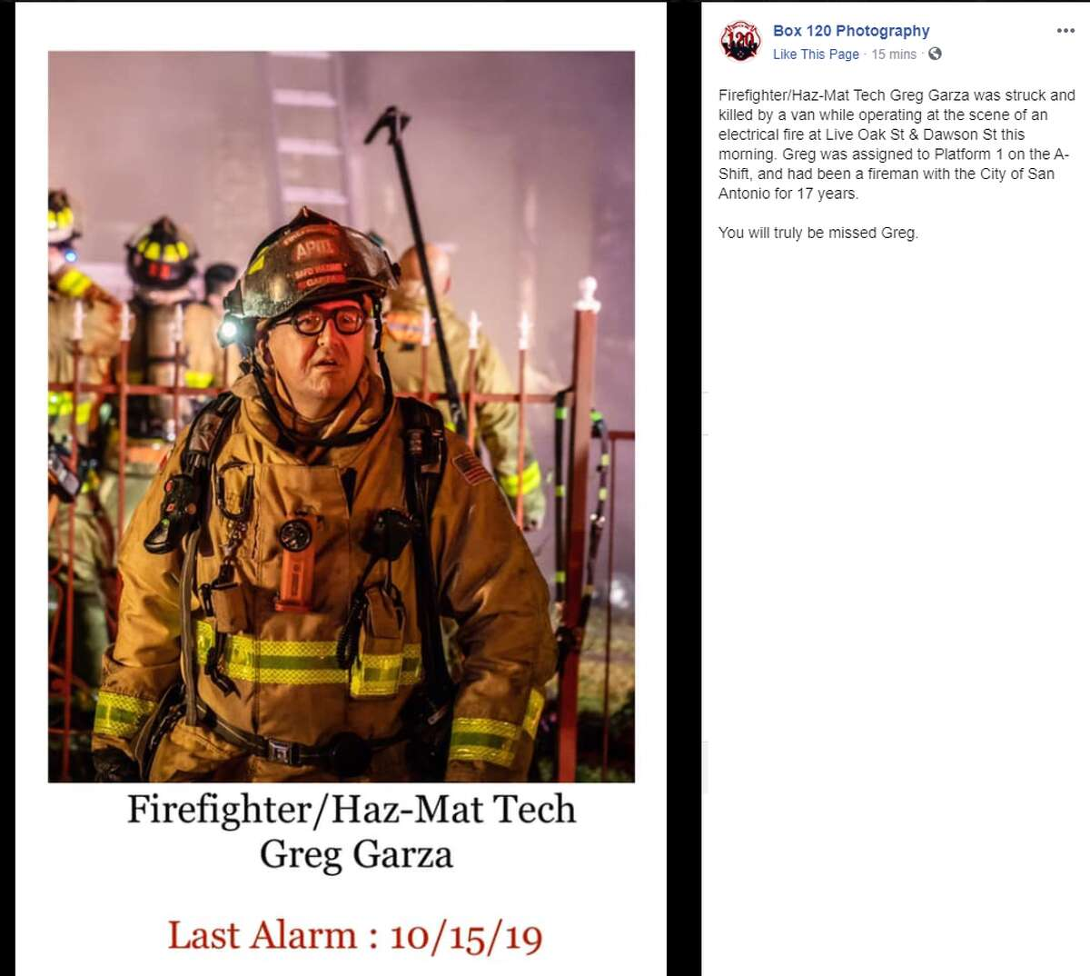 Box 120 Photography: Firefighter/Haz-Mat Tech Greg Garza was struck and killed by a van while operating at the scene of an electrical fire at Live Oak St & Dawson St this morning. Greg was assigned to Platform 1 on the A-Shift, and had been a fireman with the City of San Antonio for 17 years. You will truly be missed Greg.