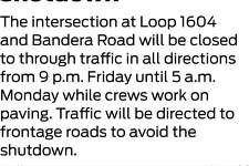The intersection at Loop 1604 and Bandera Road will be closed to through traffic in all directions from 9 p.m. Friday until 5 a.m. Monday while crews work on paving. Traffic will be directed to frontage roads to avoid the shutdown.