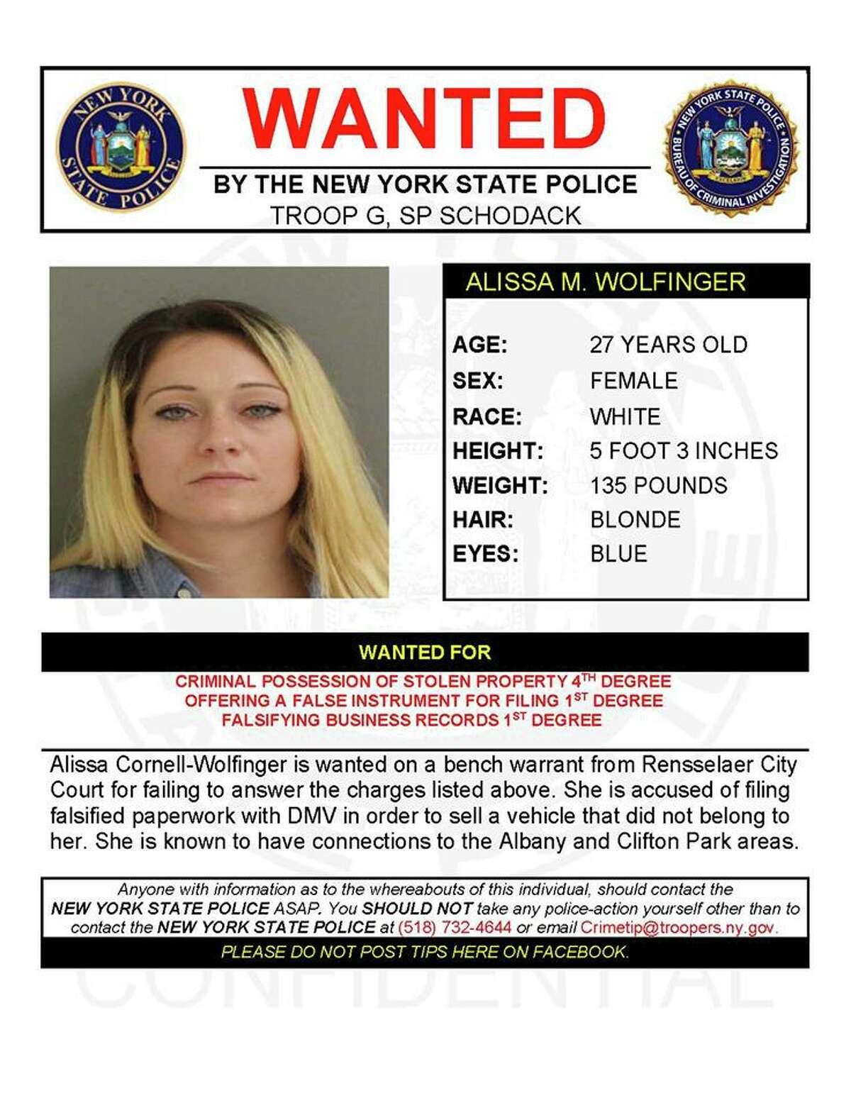 Alissa Cornell-Wolfinger is wanted forcriminal possession of stolen property 4th degree, offering a false instrument for filing 1st degree, falsifying business records 1st degree ina bench warrant from Rensselaer City Court for failing to answer the charges listed above. She is accused of filing falsified paperwork with DMV in order to sell a vehicle that did not belong to her.