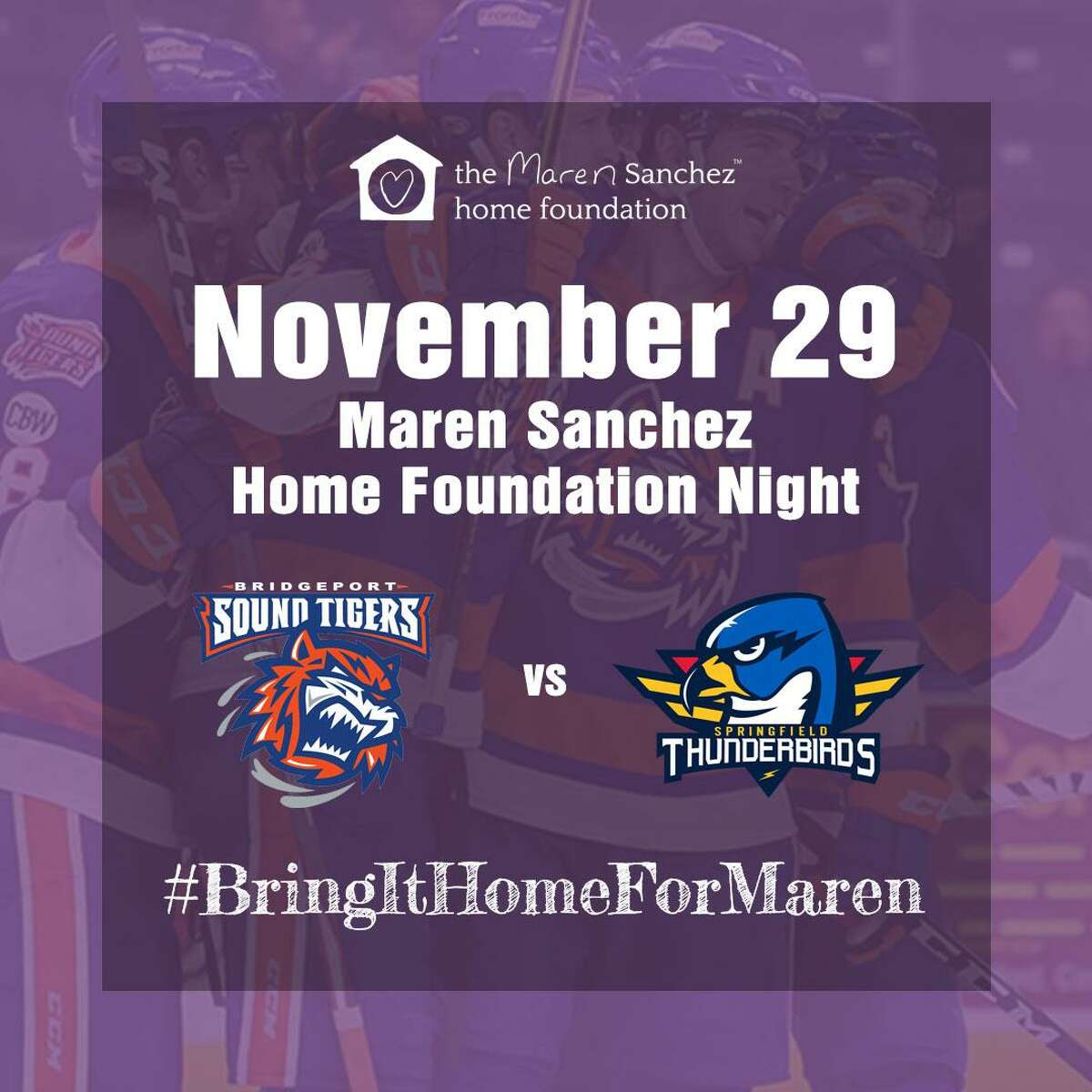Maren Sanchez Home Foundation Night will be held at the Bridgeport Sound Tigers vs. Springfield Thunderbirds game on Friday, Nov. 29, at 7 p.m., at Webster Bank Arena in Bridgeport.