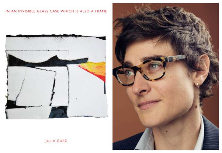 """In an Invisible Glass Case Which Is Also a Frame"" is a poetry collection by Houston native Julia Guez."