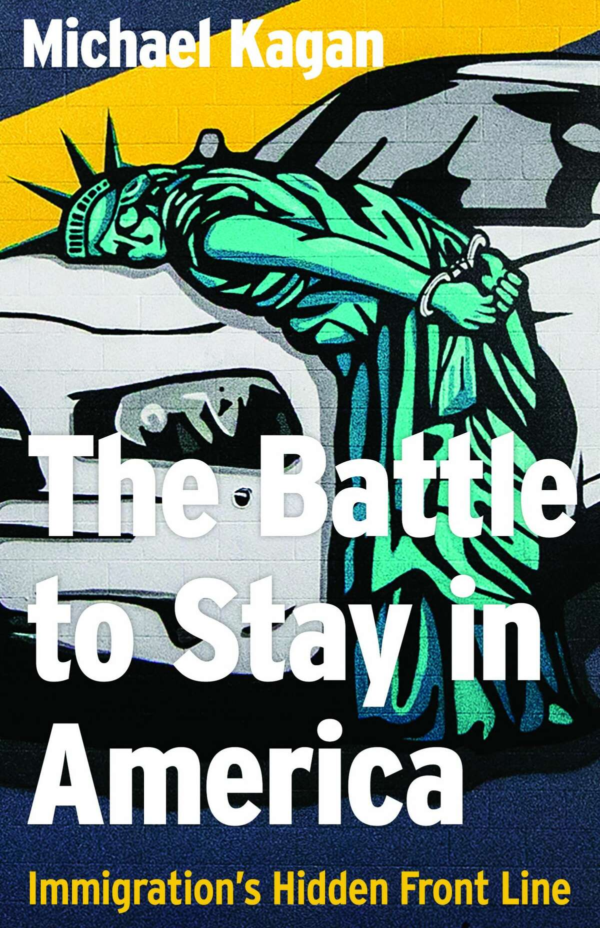 """""""The Battle to Stay in America: Immigration's Hidden Front Line"""" by Michael Kagan."""