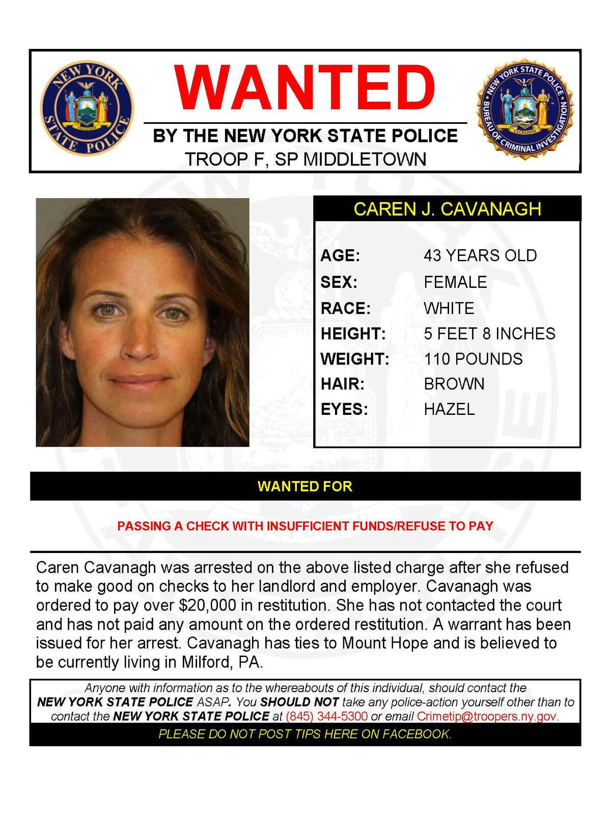 CAREN J. CAVANAGH Caren Cavanagh was arrested for allegedly passing a check with insufficient funds after she refused to make good on checks to her landlord and employer. Cavanagh was ordered to pay over $20,000 in restitution. She has not contacted the court and has not paid any amount on the ordered restitution. A warrant has been issued for her arrest. Cavanagh has ties to Mount Hope and is believed to be currently living in Milford, Penn.