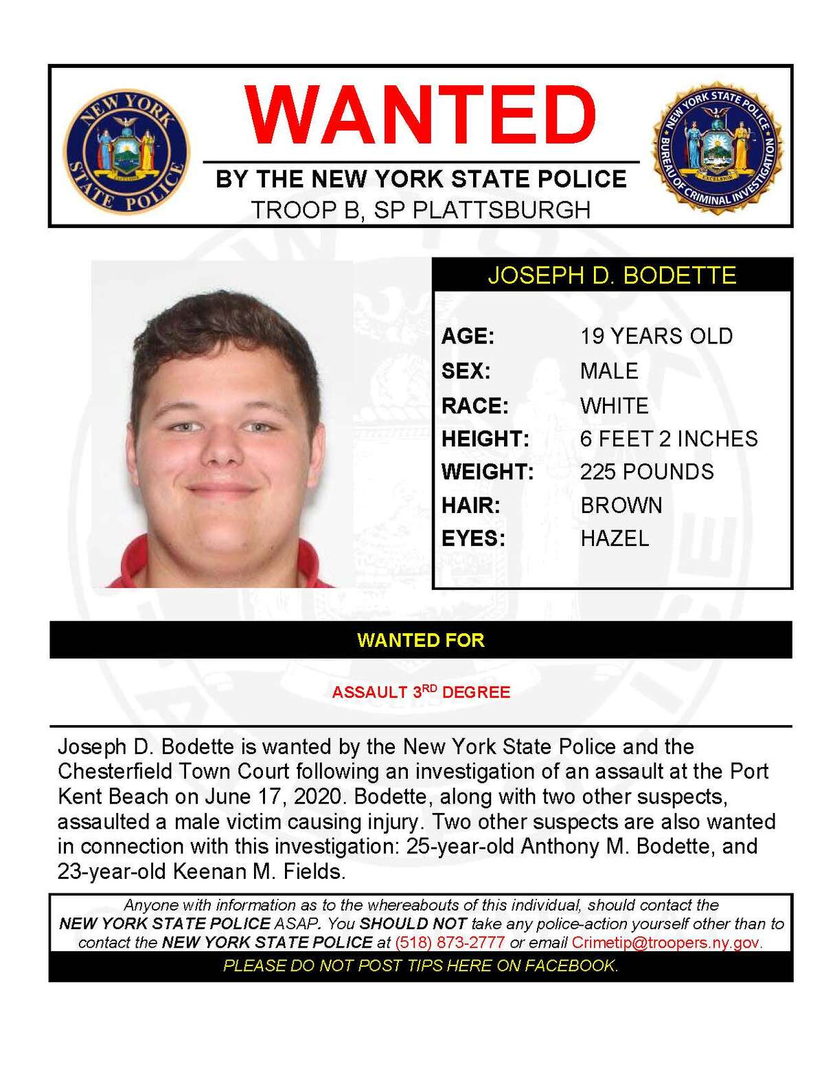 JOSEPH D. BODETTE Joseph D. Bodette is wanted by the New York State Police and the Chesterfield Town Court following an investigation of an assault at the Port Kent Beach on June 17, 2020. Bodette, along with two other suspects, assaulted a male victim causing injury. Two other suspects are also wanted in connection with this investigation: 25-year-old Anthony M. Bodette, and 23-year-old Keenan M. Fields.