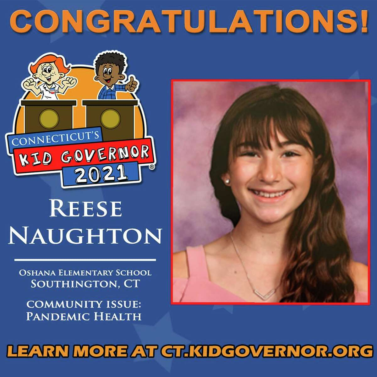 Reese Naughton The Connecticut Democracy Center recently announced the winner of the Connecticut's Kid Governor® (CTKG) Statewide Election: Reese Naughton of Oshana Elementary School in Southington. The announcement came during an outdoor, socially distanced assembly where Reese and her peers were surprised with the news.