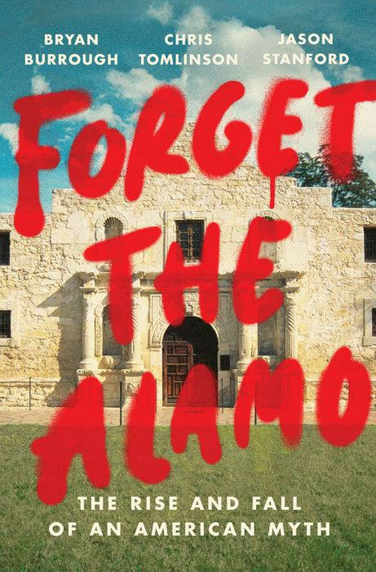 """""""Forget the Alamo: The Rise and Fall of an American Myth,"""" written by Bryan Burrough, Chris Tomlinson and Jason Stanford, was published in June 2021."""