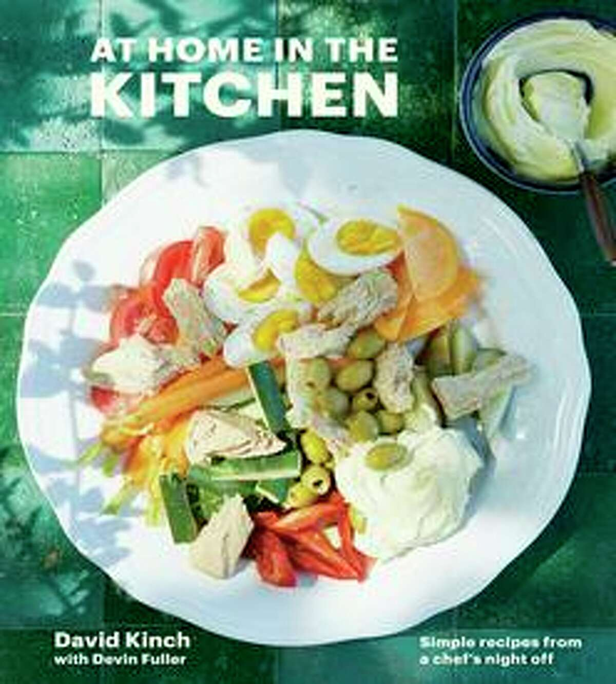 """""""At Home in the Kitchen: Simple Recipes From a Chef's Night Off"""" by David Kinch with Devin Fuller is one of spring's strongest Bay Area cookbooks."""