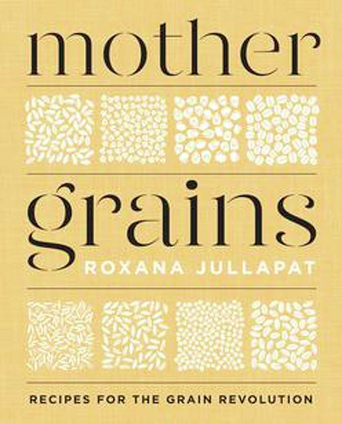 """""""Mother Grains: Recipes for the Grain Revolution"""" by Roxana Jullapat is an unusually educational baking book."""