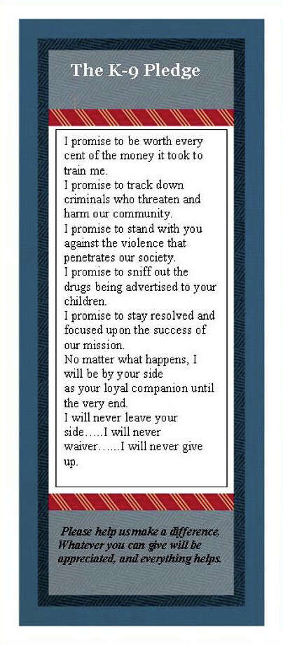 A copy of the K-9 Pledge, included in the Fairfield Police Department's K-9 Unit brochure. Fairfield Police officials hope to raise enough funds to have a K-9 unit in place by summertime. The initial start-up cost is estimated to be around $25,000. Photo: Contributed Photo / Fairfield Citizen contributed