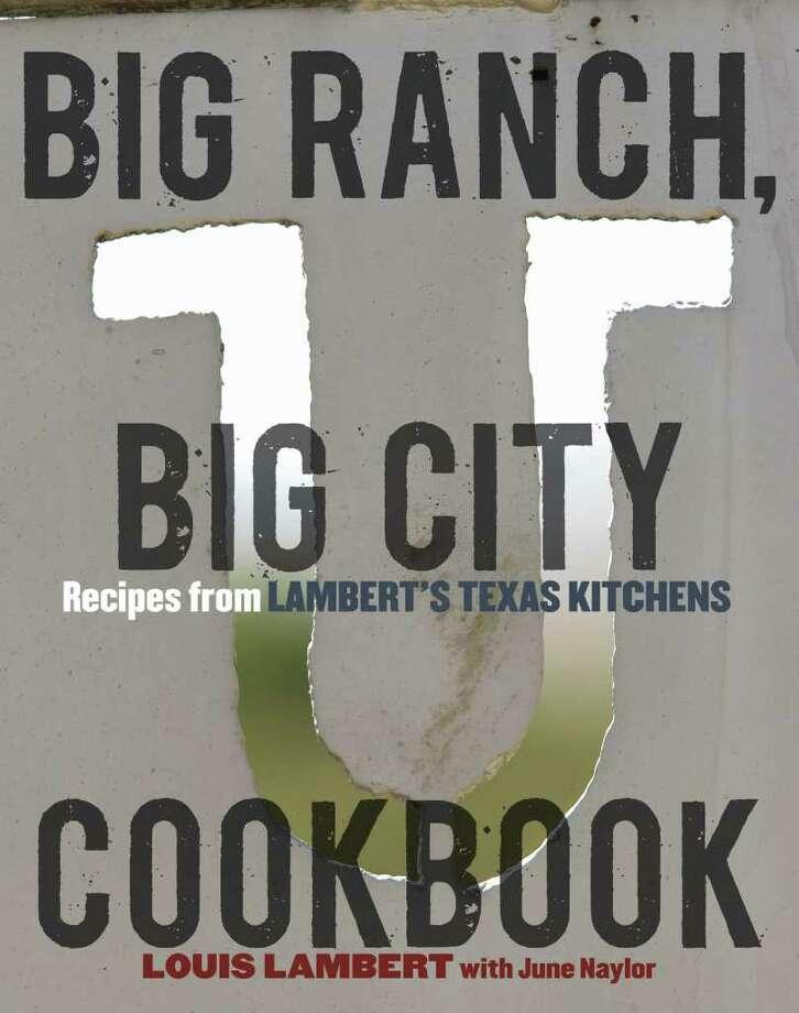 """Big Ranch, Big City Cookbook"" by Louis Lambert with June Naylor is Lambert's first cookbook. Photo: Ten Speed Press"