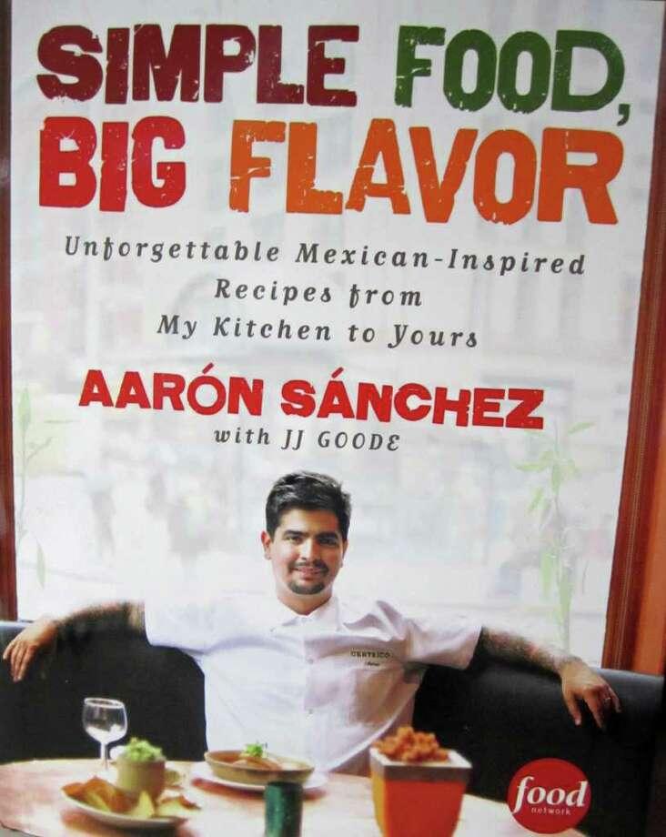 "Cover of Aaron Sanchez's latest cookbook ""Simple Food, Big Flavor."" Photo: Syd Kearney"