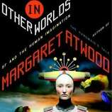 margaret atwood essays on science fiction   sfgate quot in other worlds  sf and the human imagination quot  by margaret atwood