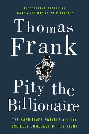 """Pity the Billionaire: The Hard-Times Swindle and the Unlikely Comeback of the Right"" by Thomas Frank Photo: Metropolitan"