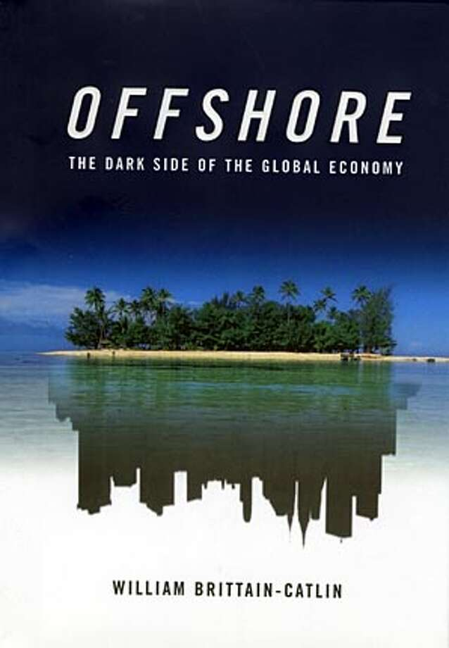 """""""Offshore: The Dark Side of the Global Economy"""" by William Brittain-Catlin (Farrar, Straus and Giroux; 288 pages; $25)"""