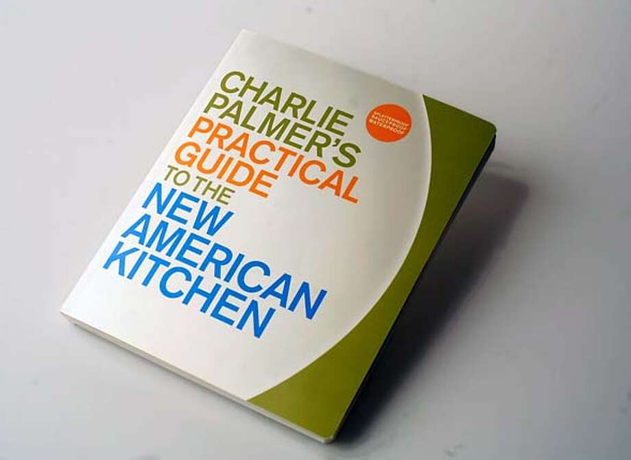 "BOOK_PALMER02JOHNLEE.JPG  ""Charlie Palmer's Practical Guide to the New American Kitchen.""  By JOHN LEE/SPECIAL TO THE CHRONICLE Photo: JOHN LEE"