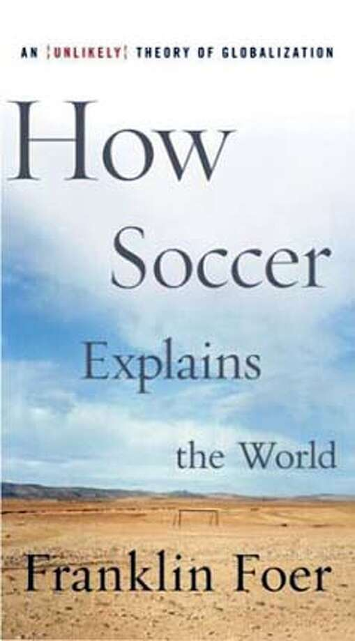 """""""How Soccer Explains the World: An Unlikely Theory of Globalization"""" by Franklin Foer (HarperCollins; 261 pages; $24.95) Photo: Franklin Foer"""