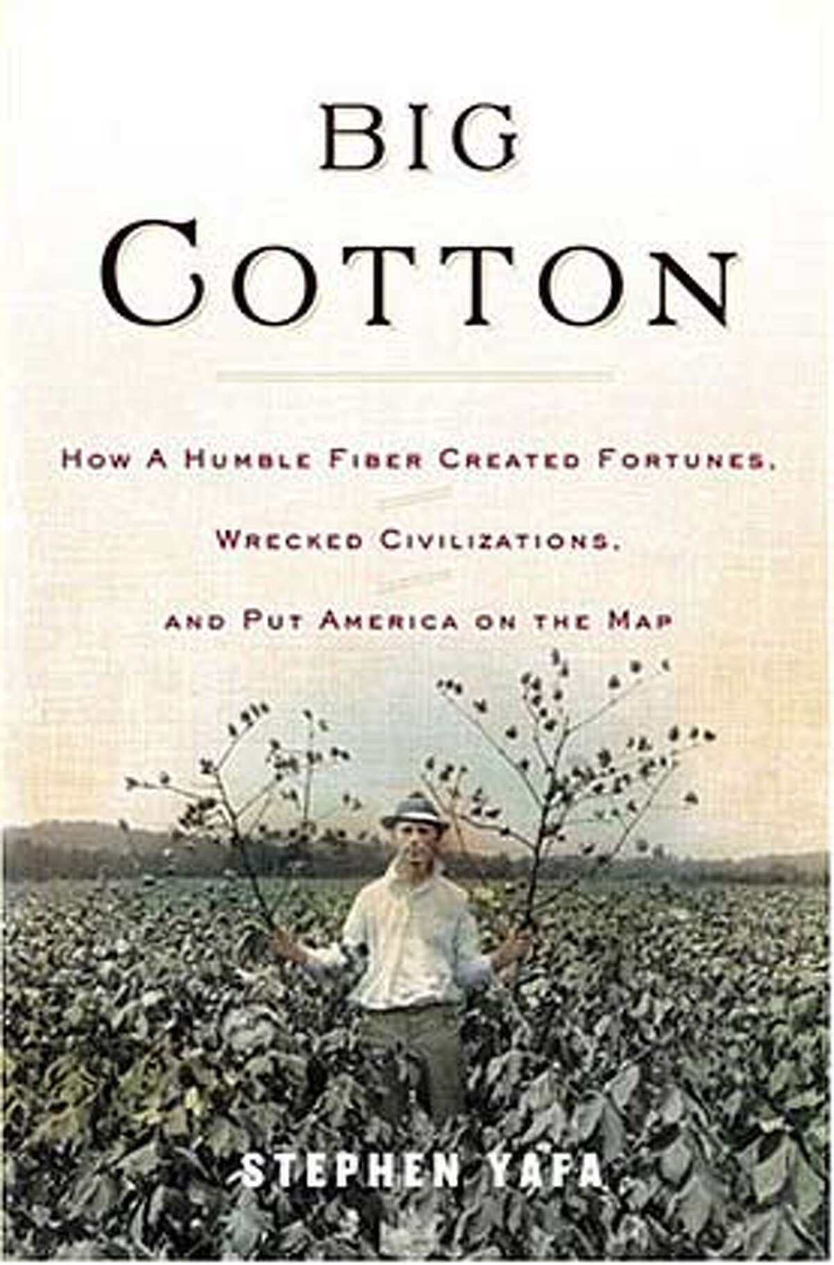 """""""Big Cotton: How a Fiber Created Fortunes, Wrecked Civilizations and Put America on the Map"""" by Stephen Yafa (Viking; 398 pages; $25.95)"""