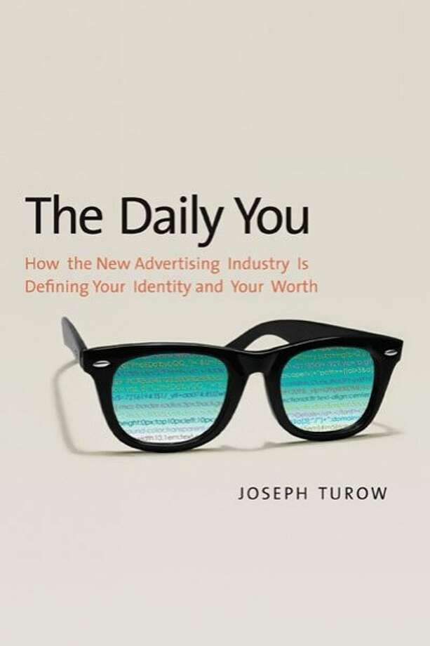 """""""The Daily You: How the New Advertising Industry Is Defining Your Identity and Your Worth"""" By Joseph Turow Photo: Yale University Press"""