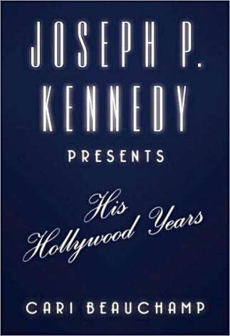 """Joseph P. Kennedy Presents: His Hollywood Years,"" by Cari Beauchamp"