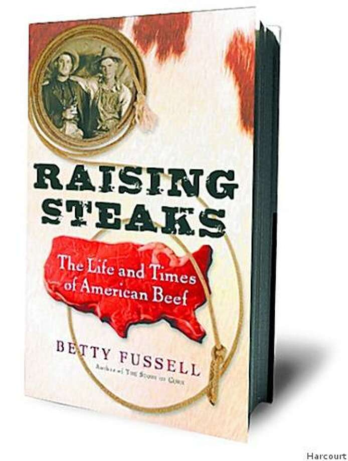 Raising Steaks: The Life and Times of American Beef by Betty Fussell Photo: Harcourt
