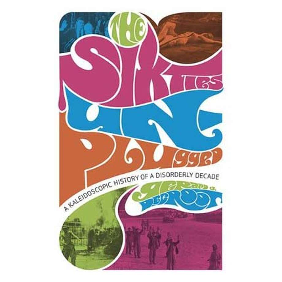 """The Sixties Unplugged"" A Kaleidoscopic History of a Disorderly Decade By Gerard J. DeGroot"