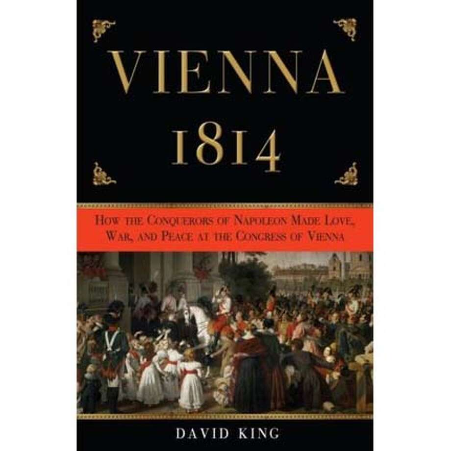"""Vienna 1814: How the Conquerors of Napoleon Made Love, War and Peace at the Congress of Vienna"" by David King"