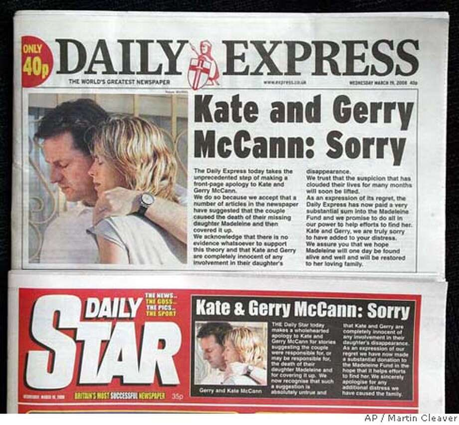 ###Live Caption:Two of the Express Newspapers' titles are seen with front-page apologies to Kate and Gerry McCann for suggesting the couple were responsible for Madeleine's death, in London, Wednesday March 19, 2008. The parents of missing Madeleine McCann on Wednesday accepted an apology and more than half a million pounds (US$1 million; euro650,000) in damages over tabloid newspaper stories suggesting they had caused their daughter's death. Madeleine vanished May 3, a few days before her 4th birthday, from a hotel room during a family vacation in Praia da Luz in Portugal's Algarve region. (AP Photo/Martin Cleaver)###Caption History:Two of the Express Newspapers' titles are seen with front-page apologies to Kate and Gerry McCann for suggesting the couple were responsible for Madeleine's death, in London, Wednesday March 19, 2008. The parents of missing Madeleine McCann on Wednesday accepted an apology and more than half a million pounds (US$1 million; euro650,000) in damages over tabloid newspaper stories suggesting they had caused their daughter's death. Madeleine vanished May 3, a few days before her 4th birthday, from a hotel room during a family vacation in Praia da Luz in Portugal's Algarve region. (AP Photo/Martin Cleaver)###Notes:###Special Instructions: Photo: MARTIN CLEAVER