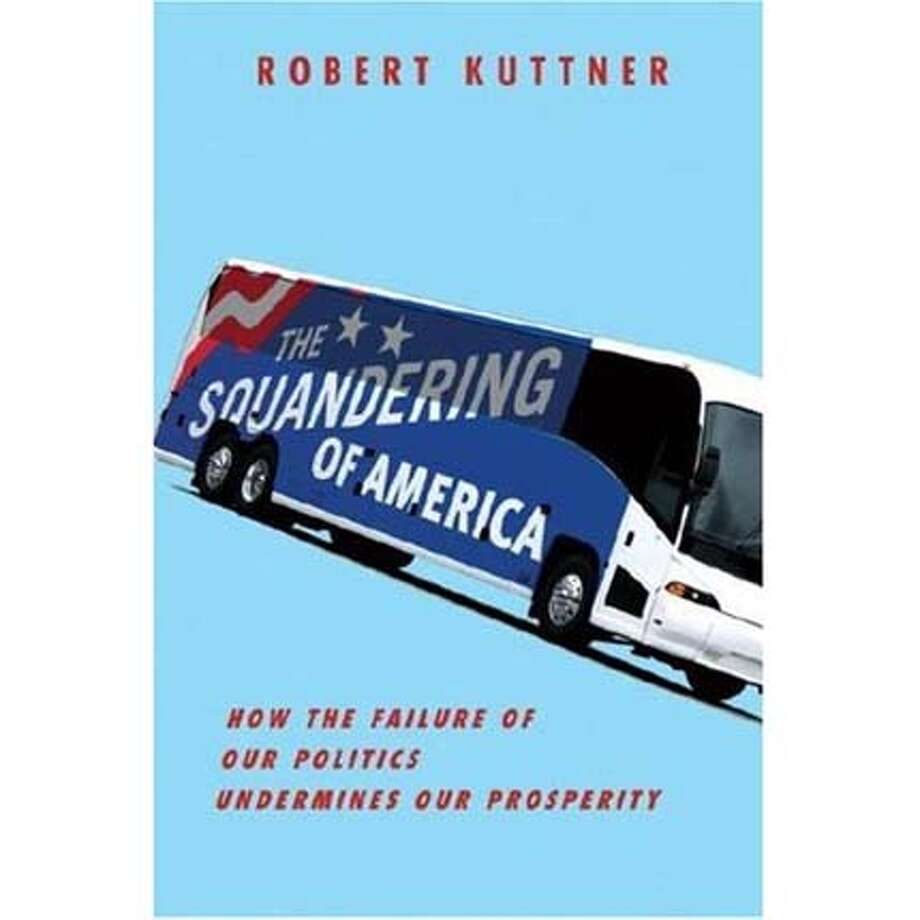"""""""The Squandering of America: How the Failure of Our Politics Undermines Our Prosperity"""" by Robert Kuttner"""