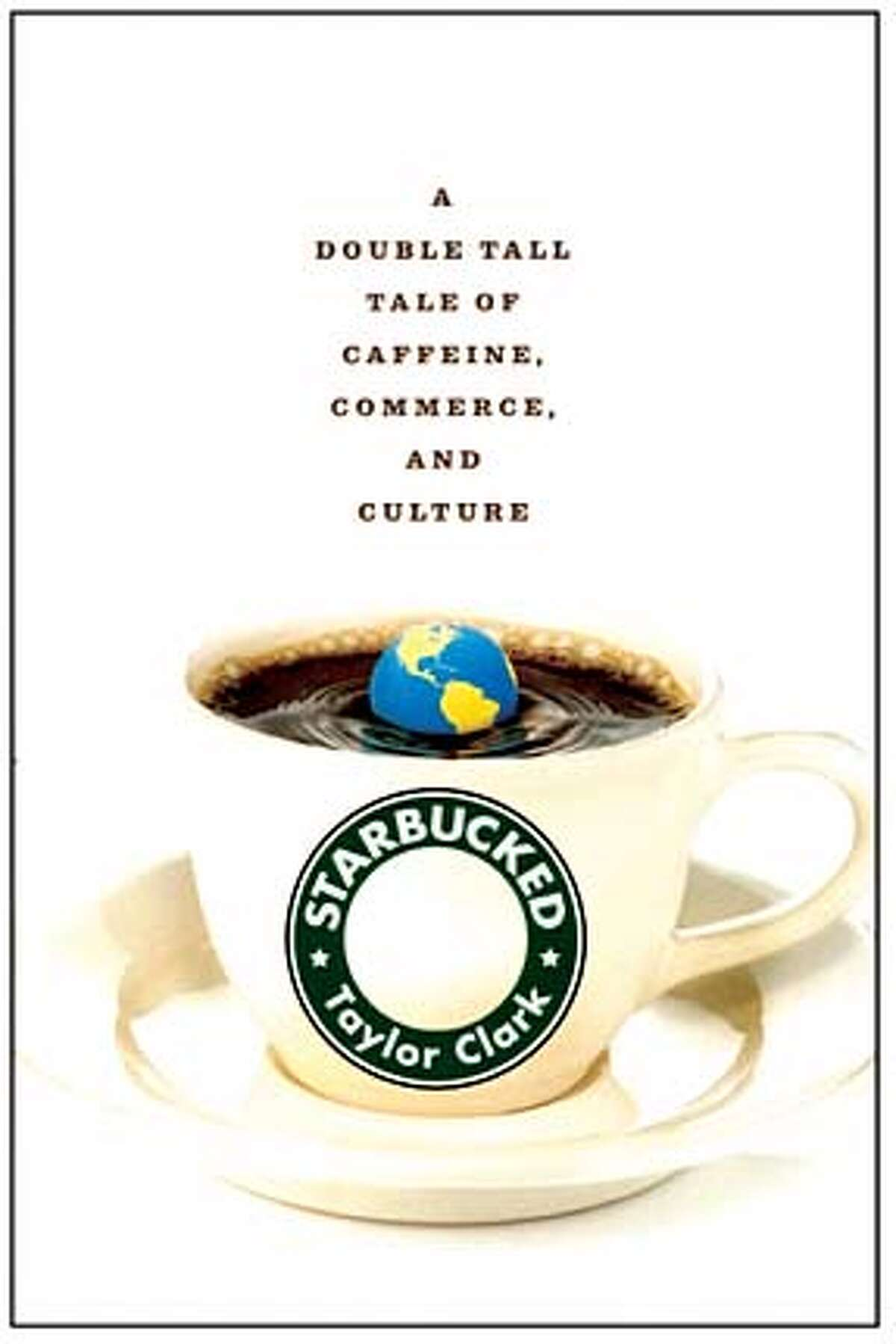 """""""Starbucked: A Double Tall Tale of Caffeine, Commerce, and Culture"""" by Taylor Clark"""