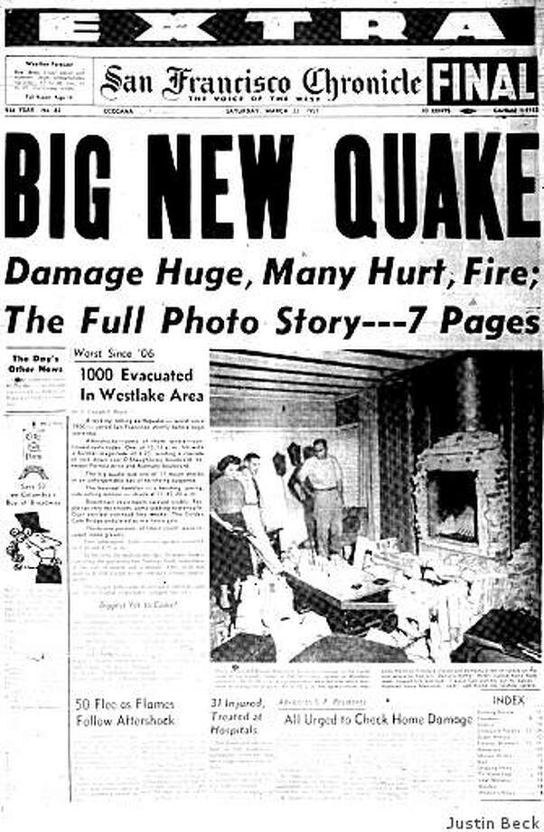 "March 23, 1957? ? No one is dead but there?s plenty of damage and several minor injuries after the largest earthquake since 1906 hits the Bay Area a day earlier.The quake registers 5.3? on the Richter scale and is centered near Daly City. At least 31? people are injured, none of them seriously. Several aftershocks follow.The Chronicle reports that at about 11:45 a.m.?on March 22?, a ""twisting, jarring side-rolling motion"" caused skyskrapers in downtown San Francisco to sway visibly. People ran into the streets, some ""sobbing hysterically,"" and the Golden Gate Bridge ""undulated as in a fierce gale.""A front-page photo shows the living room of a home in the Westlake District of Daly City where a brick fireplace had collapsed inward. A woman had taken her grandson out of in the room to change his diaper only a minute before the quake struck, possibly saving his life.Fifty years later, Chronicle columnist Leah Garchik? asked readers to share their memories of the 1957 earthquake. ""Some of the real opportunistic and enterprising guys viewed it as a chance to flirt with the girls,"" wrote Kent Mitchell?, a seventh-grade student at the time. ""KPFA was playing some classical music from an LP record,"" wrote Eugene Schoenfeld?, who was in his Berkeley apartment during the quake. ""The needle of KPFA?s record player skipped and scratched along the record."" Photo: Justin Beck"