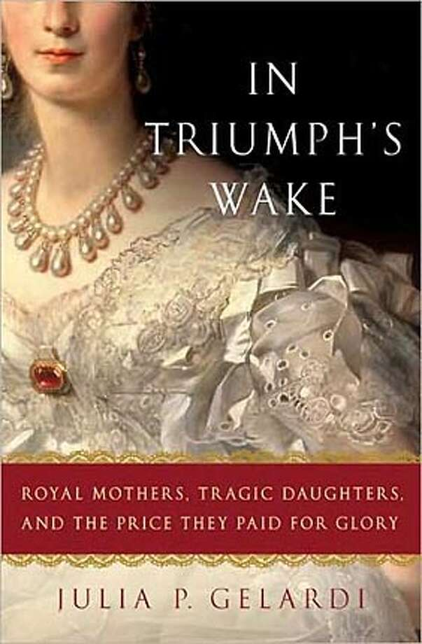 In Triumph's Wake: Royal Mothers, Tragic Daughters, and the Prince They Paid for Glory By Julia P. Gelardi