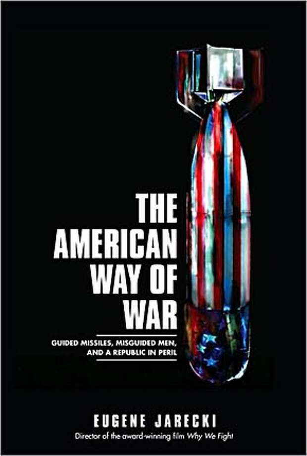 The American Way of War: Guided Missiles, Misguided Men, and a Republic in Peril By Eugene Jarecki