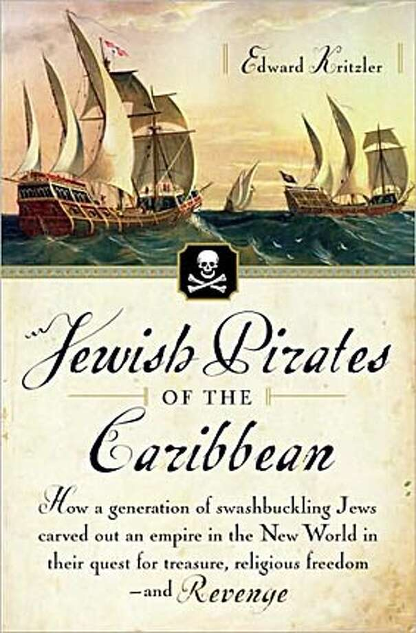 Jewish Pirates of the Caribbean: How a Generation of Swashbuckling Jews Carved Out an Empire in the New World in Their Quest for Treasure, Religious Freedom - and Revenge By Edward Kritzler