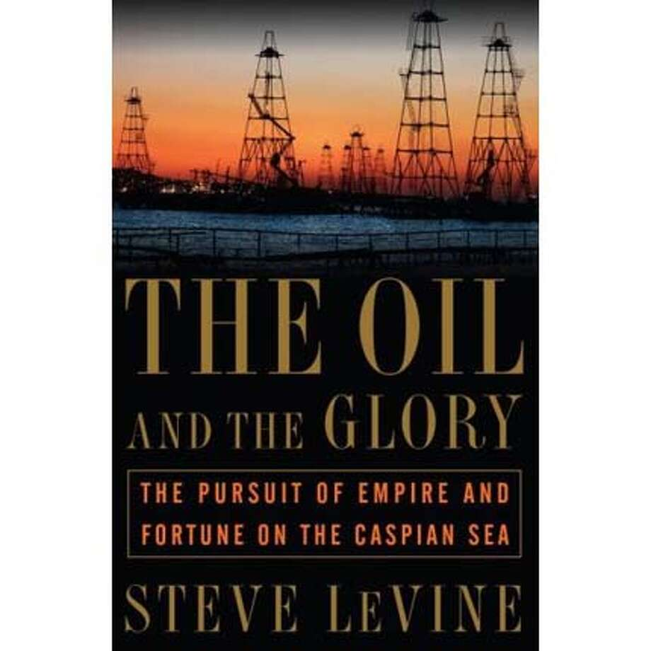 """The Oil and the Glory: The Pursuit of Empire and Fortune on the Caspian Sea"" by Steve LeVine"