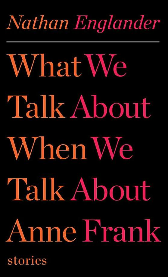 """What We Talk About When We Talk About Anne Frank Stories"" By Nathan Englander Photo: Alfred A. Knopf"
