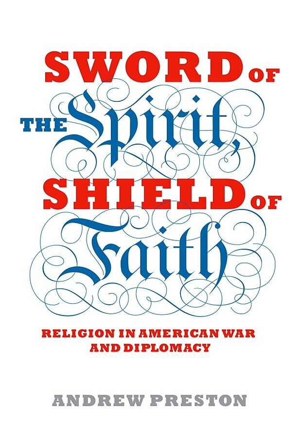 """Sword of the Spirit, Shield of the Faith: Religion in American War and Diplomacy"" By Andrew Preston Photo: Alfred A. Knopf"