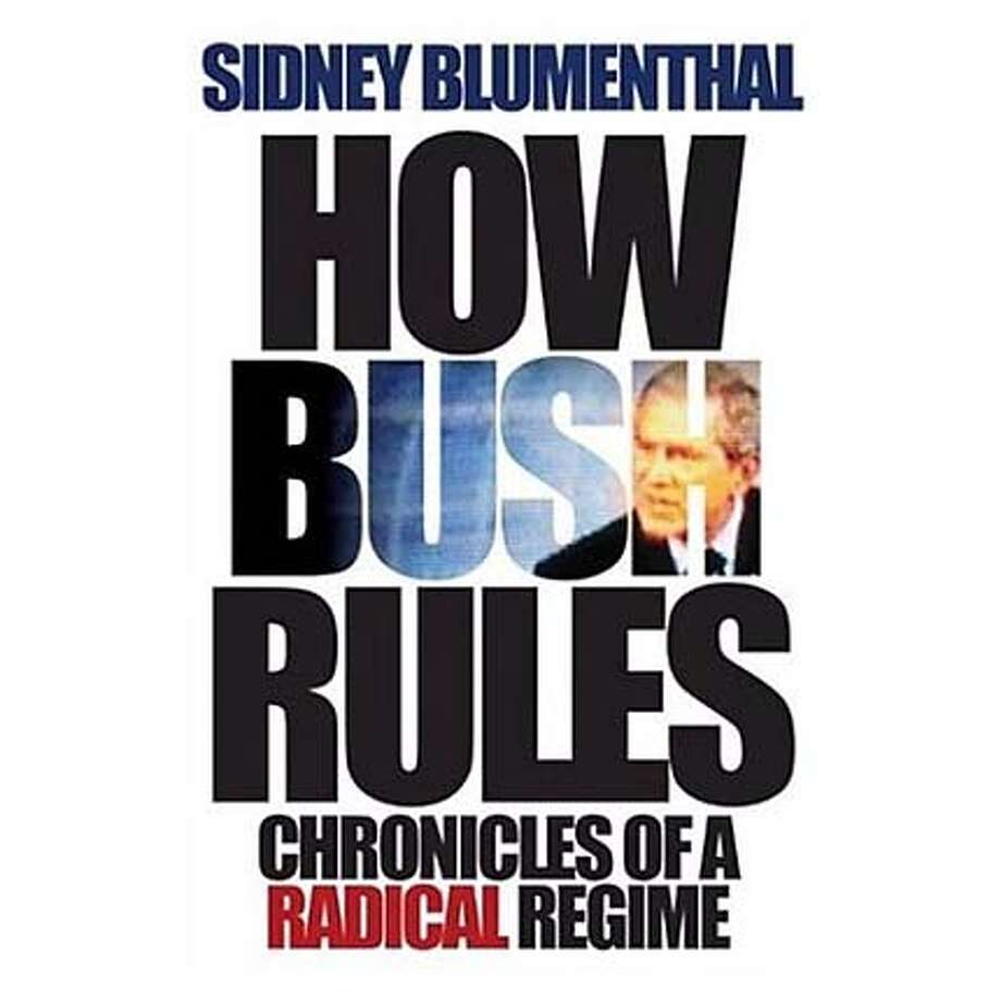 """""""How Bush Rules: Chronicles of a Radical Regime"""" by Sidney Blumenthal"""