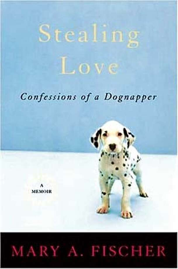 "Cover of ""Stealing Love: Confessions of a Dognapper"" by Mary A. Fischer. Credit: Handout Photo: Handout"