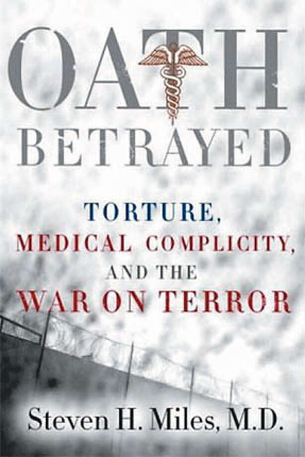 """Oath Betrayed: Torture, Medical Complicity, and the War on Terror"" by Steven H. Miles, M.D."